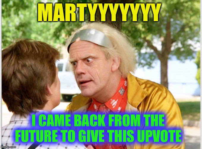 MARTYYYYYYY I CAME BACK FROM THE FUTURE TO GIVE THIS UPVOTE | made w/ Imgflip meme maker