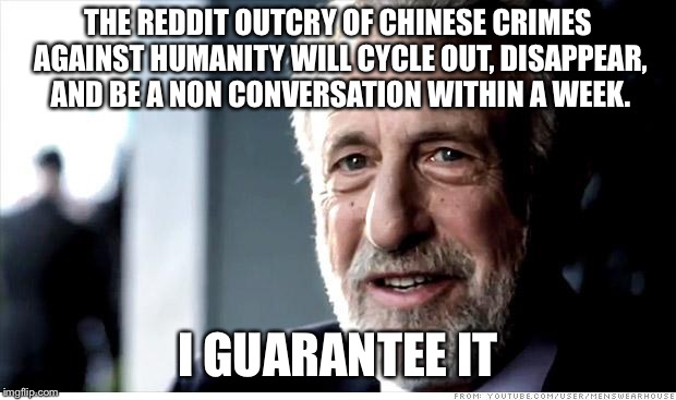 I Guarantee It Meme | THE REDDIT OUTCRY OF CHINESE CRIMES AGAINST HUMANITY WILL CYCLE OUT, DISAPPEAR, AND BE A NON CONVERSATION WITHIN A WEEK. I GUARANTEE IT | image tagged in memes,i guarantee it,AdviceAnimals | made w/ Imgflip meme maker