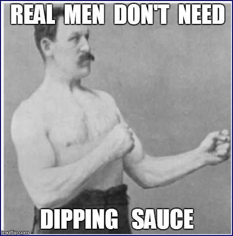REAL  MEN  DON'T  NEED DIPPING   SAUCE | made w/ Imgflip meme maker