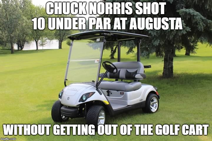 Chuck Norris golfing | CHUCK NORRIS SHOT 10 UNDER PAR AT AUGUSTA WITHOUT GETTING OUT OF THE GOLF CART | image tagged in chuck norris,golf,memes,funny | made w/ Imgflip meme maker