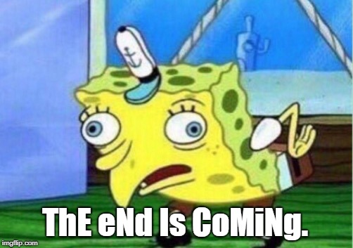Mocking Spongebob Meme | ThE eNd Is CoMiNg. | image tagged in memes,mocking spongebob | made w/ Imgflip meme maker
