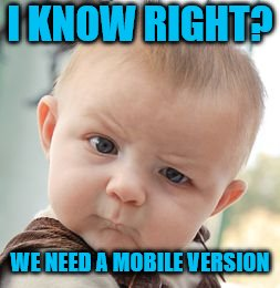 Skeptical Baby Meme | I KNOW RIGHT? WE NEED A MOBILE VERSION | image tagged in memes,skeptical baby | made w/ Imgflip meme maker
