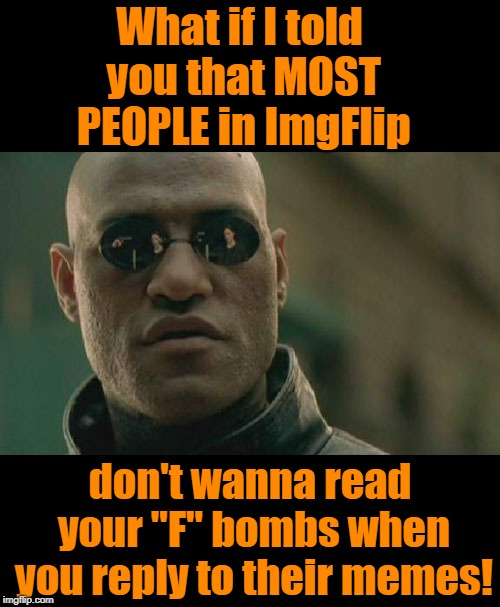 "Just because you APPARENTLY have no morals doesn't mean the rest of us don't! | What if I told you that MOST PEOPLE in ImgFlip don't wanna read your ""F"" bombs when you reply to their memes! 