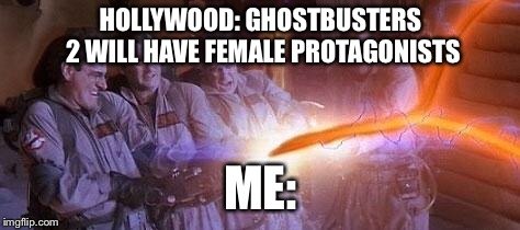 Just being random | HOLLYWOOD: GHOSTBUSTERS 2 WILL HAVE FEMALE PROTAGONISTS ME: | image tagged in ghostbusters,memes,feminism,nope nope nope | made w/ Imgflip meme maker