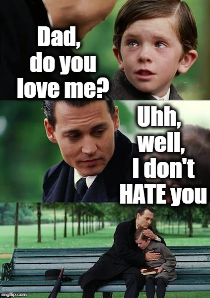 If my dad ever gave me THAT answer, I think I'd be sad | Dad,  do you love me? Uhh,  well,  I don't HATE you | image tagged in memes,finding neverland | made w/ Imgflip meme maker