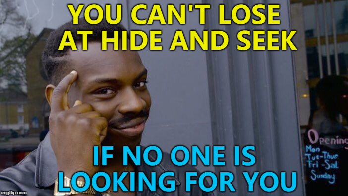 Victory is mine! :) | YOU CAN'T LOSE AT HIDE AND SEEK IF NO ONE IS LOOKING FOR YOU | image tagged in memes,roll safe think about it,hide and seek,games | made w/ Imgflip meme maker