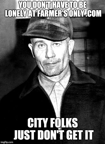 Ed Gein the original lonely farmer | YOU DON'T HAVE TO BE LONELY AT FARMER'S ONLY .COM CITY FOLKS JUST DON'T GET IT | image tagged in ed gein,farmers only,serial killer,dark meme | made w/ Imgflip meme maker