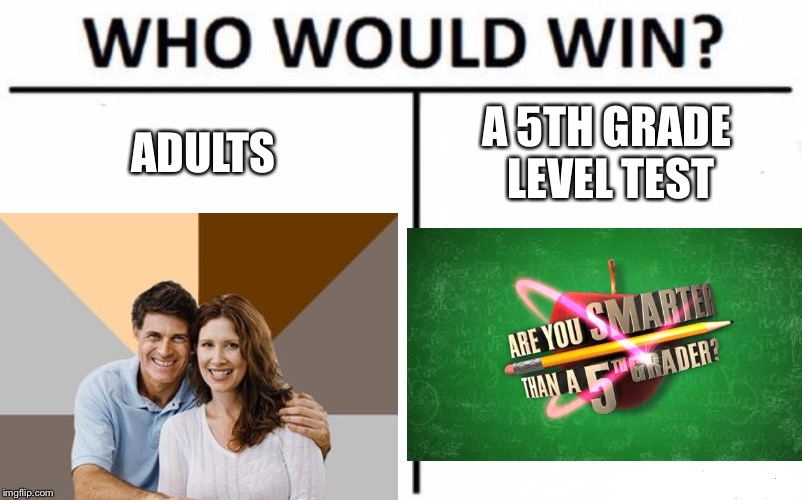 Are you smarter than a fifth grader? | ADULTS A 5TH GRADE LEVEL TEST | image tagged in memes,who would win | made w/ Imgflip meme maker