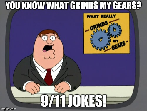Peter Griffin News Meme | YOU KNOW WHAT GRINDS MY GEARS? 9/11 JOKES! | image tagged in memes,peter griffin news | made w/ Imgflip meme maker