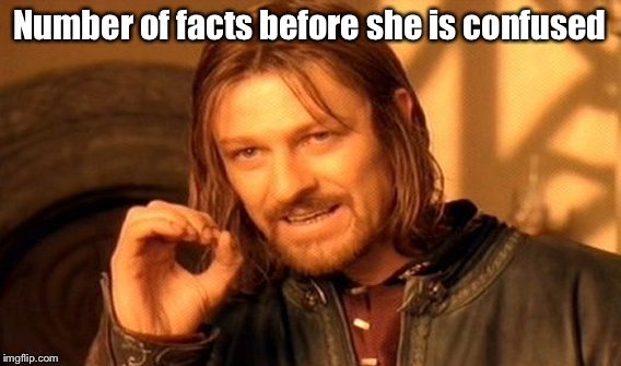 One Does Not Simply Meme | Number of facts before she is confused | image tagged in memes,one does not simply | made w/ Imgflip meme maker