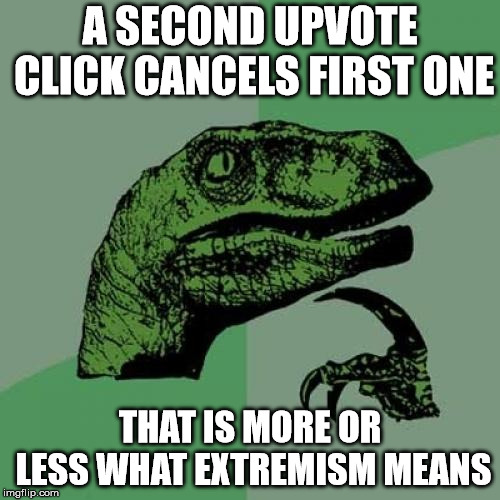 Philosoraptor | A SECOND UPVOTE CLICK CANCELS FIRST ONE THAT IS MORE OR LESS WHAT EXTREMISM MEANS | image tagged in memes,philosoraptor | made w/ Imgflip meme maker