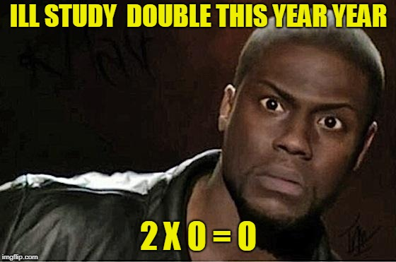 Kevin Hart Meme | ILL STUDY  DOUBLE THIS YEAR YEAR 2 X 0 = 0 | image tagged in memes,kevin hart | made w/ Imgflip meme maker