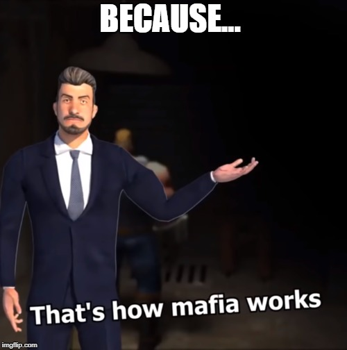That's how mafia works | BECAUSE... | image tagged in that's how mafia works | made w/ Imgflip meme maker