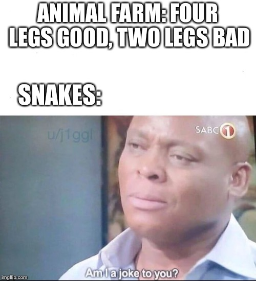 am I a joke to you | ANIMAL FARM: FOUR LEGS GOOD, TWO LEGS BAD SNAKES: | image tagged in am i a joke to you | made w/ Imgflip meme maker
