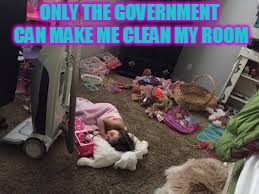 messy room | ONLY THE GOVERNMENT CAN MAKE ME CLEAN MY ROOM | image tagged in messy | made w/ Imgflip meme maker
