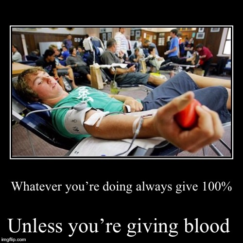 Just when you thought I was going to B+ . | Whatever you're doing always give 100% | Unless you're giving blood | image tagged in funny,demotivationals,please,donate,blood,thanks | made w/ Imgflip demotivational maker