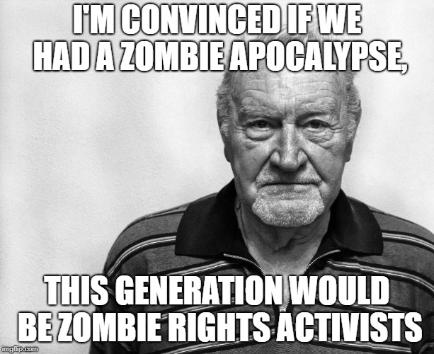 Zombie Rights | I'M CONVINCED IF WE HAD A ZOMBIE APOCALYPSE, THIS GENERATION WOULD BE ZOMBIE RIGHTS ACTIVISTS | image tagged in old man white background,zombie,triggered,snowflakes,liberal logic | made w/ Imgflip meme maker
