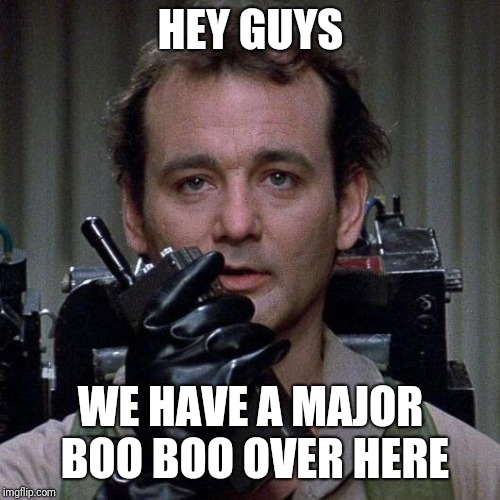 Ghostbusters  | HEY GUYS WE HAVE A MAJOR BOO BOO OVER HERE | image tagged in ghostbusters | made w/ Imgflip meme maker