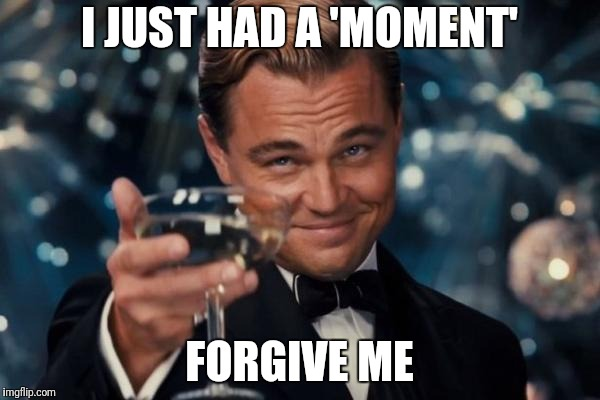 Leonardo Dicaprio Cheers Meme | I JUST HAD A 'MOMENT' FORGIVE ME | image tagged in memes,leonardo dicaprio cheers | made w/ Imgflip meme maker