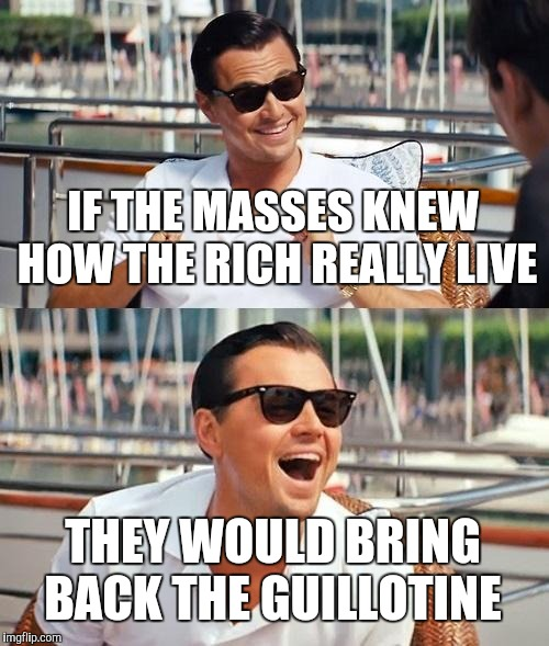 French Revolution Time | IF THE MASSES KNEW HOW THE RICH REALLY LIVE THEY WOULD BRING BACK THE GUILLOTINE | image tagged in memes,leonardo dicaprio wolf of wall street,gillotine,yayaya | made w/ Imgflip meme maker