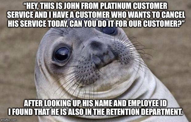 "Awkward Moment Sealion Meme | ""HEY, THIS IS JOHN FROM PLATINUM CUSTOMER SERVICE AND I HAVE A CUSTOMER WHO WANTS TO CANCEL HIS SERVICE TODAY, CAN YOU DO IT FOR OUR CUSTOME 