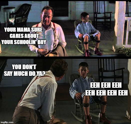 YOUR MAMA SURE  CARES ABOUT YOUR SCHOOLIN' BOY EEH EEH EEH EEH EEH EEH EEH YOU DON'T SAY MUCH DO YA? | made w/ Imgflip meme maker
