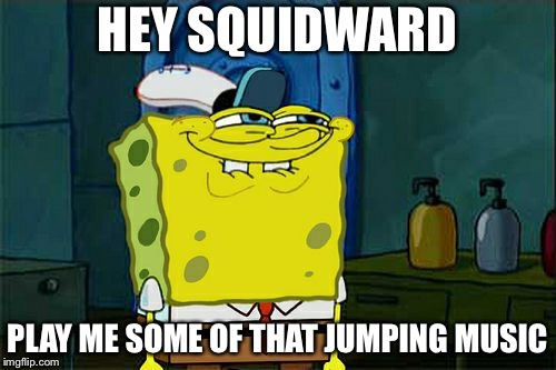 SpongeBob Rewind | HEY SQUIDWARD PLAY ME SOME OF THAT JUMPING MUSIC | image tagged in memes,dont you squidward,youtube rewind 2018 | made w/ Imgflip meme maker