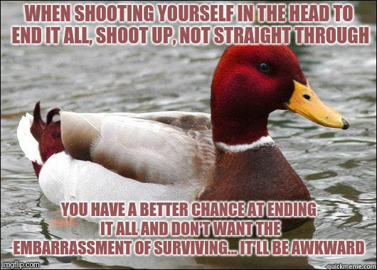 make actual bad advice mallard | WHEN SHOOTING YOURSELF IN THE HEAD TO END IT ALL, SHOOT UP, NOT STRAIGHT THROUGH YOU HAVE A BETTER CHANCE AT ENDING IT ALL AND DON'T WANT TH | image tagged in make actual bad advice mallard | made w/ Imgflip meme maker
