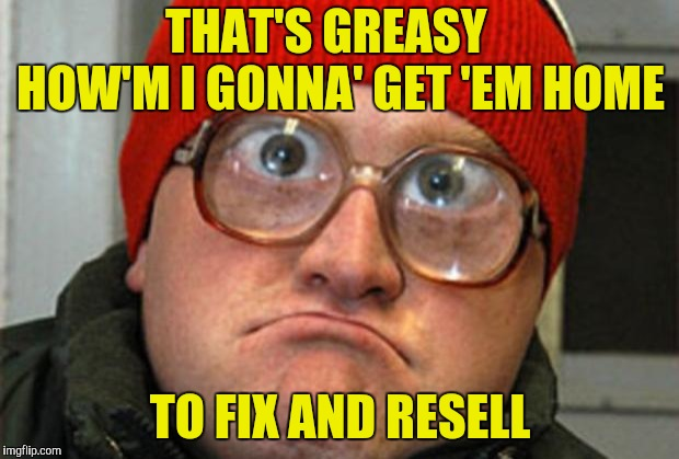 Bubbles | THAT'S GREASY   HOW'M I GONNA' GET 'EM HOME TO FIX AND RESELL | image tagged in bubbles | made w/ Imgflip meme maker