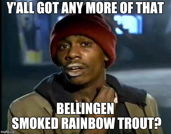 Y'all Got Any More Of That Meme | Y'ALL GOT ANY MORE OF THAT BELLINGEN SMOKED RAINBOW TROUT? | image tagged in memes,y'all got any more of that | made w/ Imgflip meme maker