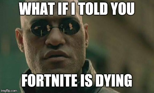 Matrix Morpheus Meme | WHAT IF I TOLD YOU FORTNITE IS DYING | image tagged in memes,matrix morpheus | made w/ Imgflip meme maker