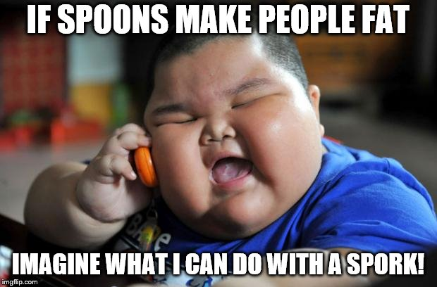 fat kid | IF SPOONS MAKE PEOPLE FAT IMAGINE WHAT I CAN DO WITH A SPORK! | image tagged in fat kid | made w/ Imgflip meme maker