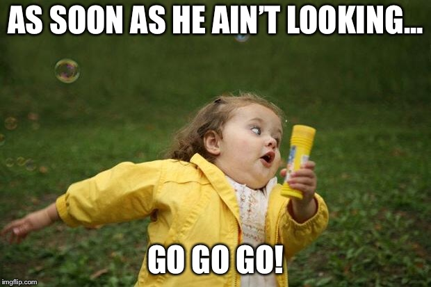 girl running | AS SOON AS HE AIN'T LOOKING... GO GO GO! | image tagged in girl running | made w/ Imgflip meme maker