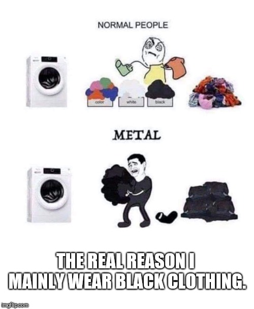 If it's not black put it back.  | THE REAL REASON I MAINLY WEAR BLACK CLOTHING. | image tagged in black,washing | made w/ Imgflip meme maker