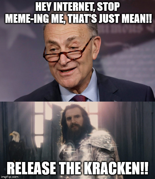 Chucky Schumer faces the Kracken! | HEY INTERNET, STOP MEME-ING ME, THAT'S JUST MEAN!! RELEASE THE KRACKEN!! | image tagged in chuck schumer,kracken,meme war | made w/ Imgflip meme maker