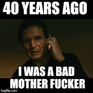 Liam Neeson Taken Meme | 40 YEARS AGO I WAS A BAD MOTHER F**KER | image tagged in memes,liam neeson taken | made w/ Imgflip meme maker