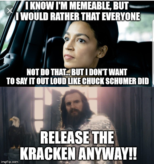 AOC faces the Kracken! | I KNOW I'M MEMEABLE, BUT I WOULD RATHER THAT EVERYONE RELEASE THE KRACKEN ANYWAY!! NOT DO THAT... BUT I DON'T WANT TO SAY IT OUT LOUD LIKE C | image tagged in alexandria deep thoughts,meme war,kracken | made w/ Imgflip meme maker