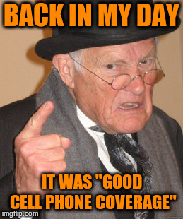 "Back In My Day Meme | BACK IN MY DAY IT WAS ""GOOD CELL PHONE COVERAGE"" 