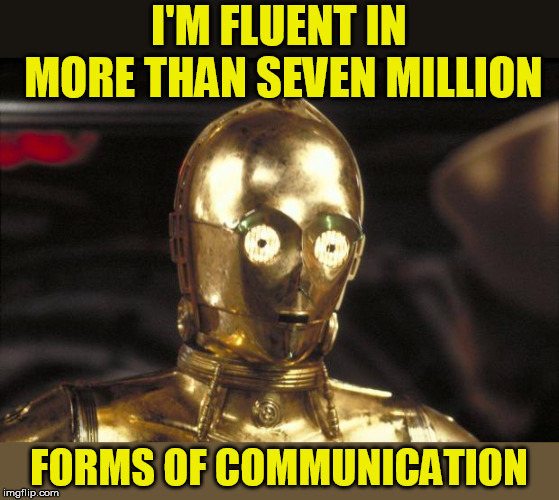 c3po | I'M FLUENT IN MORE THAN SEVEN MILLION FORMS OF COMMUNICATION | image tagged in c3po | made w/ Imgflip meme maker