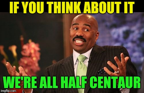 Steve Harvey Meme | IF YOU THINK ABOUT IT WE'RE ALL HALF CENTAUR | image tagged in memes,steve harvey | made w/ Imgflip meme maker