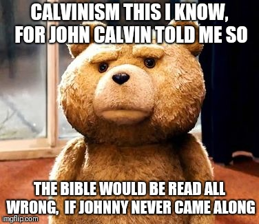 TED Meme | CALVINISM THIS I KNOW, FOR JOHN CALVIN TOLD ME SO THE BIBLE WOULD BE READ ALL WRONG,  IF JOHNNY NEVER CAME ALONG | image tagged in memes,ted | made w/ Imgflip meme maker