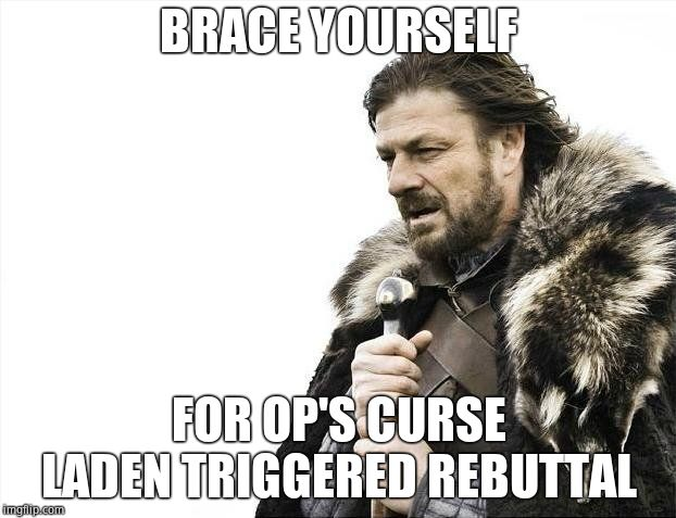 Brace Yourselves X is Coming Meme | BRACE YOURSELF FOR OP'S CURSE LADEN TRIGGERED REBUTTAL | image tagged in memes,brace yourselves x is coming | made w/ Imgflip meme maker