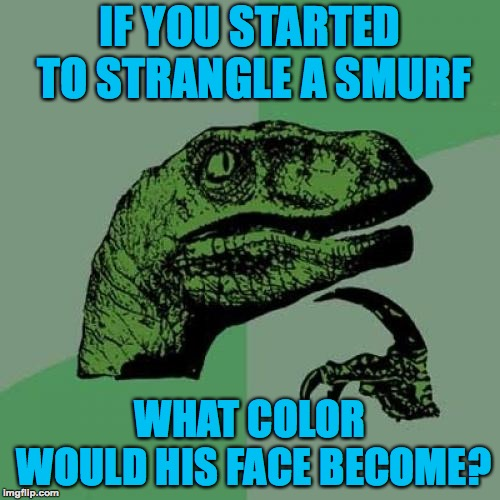 Philosoraptor |  IF YOU STARTED TO STRANGLE A SMURF; WHAT COLOR WOULD HIS FACE BECOME? | image tagged in memes,philosoraptor,smurfs,funny,memelord344,choke | made w/ Imgflip meme maker