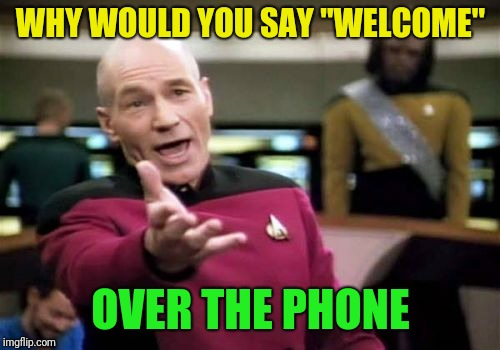 "Picard Wtf Meme | WHY WOULD YOU SAY ""WELCOME"" OVER THE PHONE 