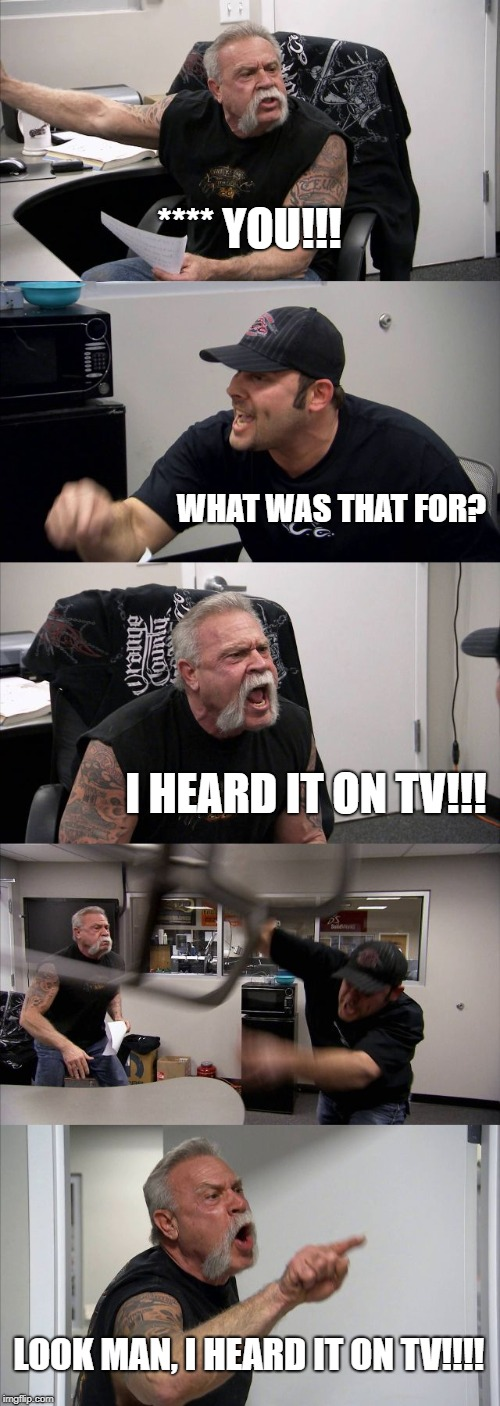 American Chopper Argument Meme | **** YOU!!! WHAT WAS THAT FOR? I HEARD IT ON TV!!! LOOK MAN, I HEARD IT ON TV!!!! | image tagged in memes,american chopper argument | made w/ Imgflip meme maker
