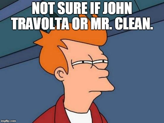 Futurama Fry Meme | NOT SURE IF JOHN TRAVOLTA OR MR. CLEAN. | image tagged in memes,futurama fry | made w/ Imgflip meme maker