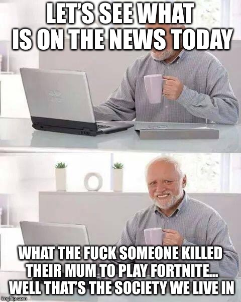 Hide the Pain Harold Meme | LET'S SEE WHAT IS ON THE NEWS TODAY WHAT THE F**K SOMEONE KILLED THEIR MUM TO PLAY FORTNITE... WELL THAT'S THE SOCIETY WE LIVE IN | image tagged in memes,hide the pain harold | made w/ Imgflip meme maker