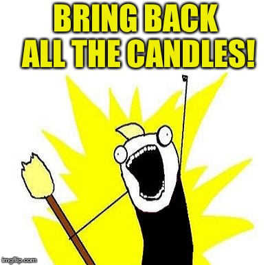 All The Things Anarchist with Torch | BRING BACK ALL THE CANDLES! | image tagged in all the things anarchist with torch | made w/ Imgflip meme maker
