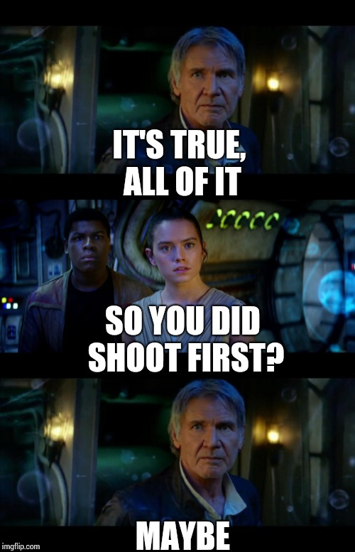 It's True All of It Han Solo | IT'S TRUE, ALL OF IT MAYBE SO YOU DID SHOOT FIRST? | image tagged in memes,it's true all of it han solo | made w/ Imgflip meme maker