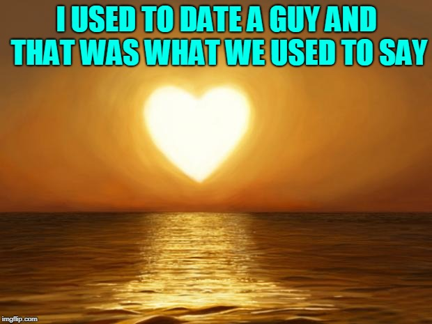 Love | I USED TO DATE A GUY AND THAT WAS WHAT WE USED TO SAY | image tagged in love | made w/ Imgflip meme maker